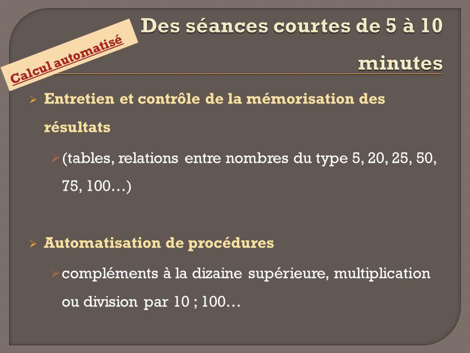 Entretien et contrôle de la mémorisation des résultats (tables, relations entre nombres du type 5, 20, 25, 50, 75, 100…) Automatisation de procédures