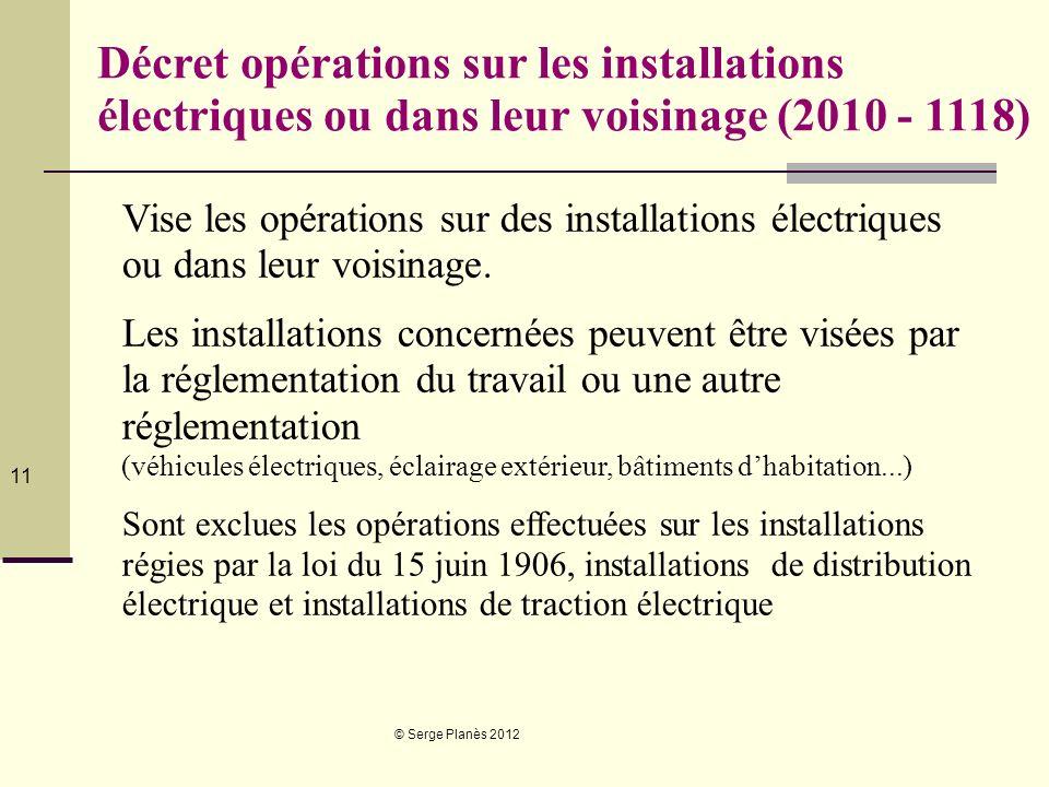 © Serge Planès 2012 11 Décret opérations sur les installations électriques ou dans leur voisinage (2010 - 1118) Vise les opérations sur des installati