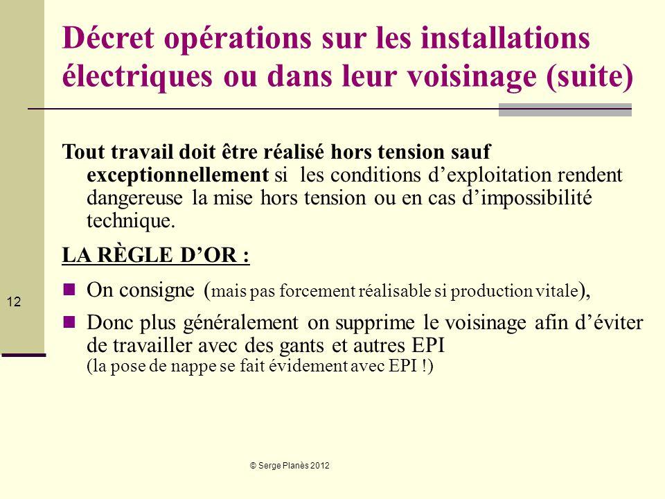 © Serge Planès 2012 12 Décret opérations sur les installations électriques ou dans leur voisinage (suite) Tout travail doit être réalisé hors tension