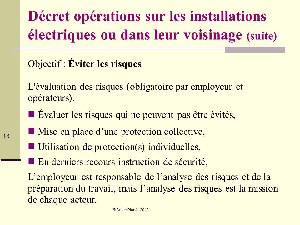© Serge Planès 2012 13 Décret opérations sur les installations électriques ou dans leur voisinage (suite) Objectif : Éviter les risques L'évaluation d