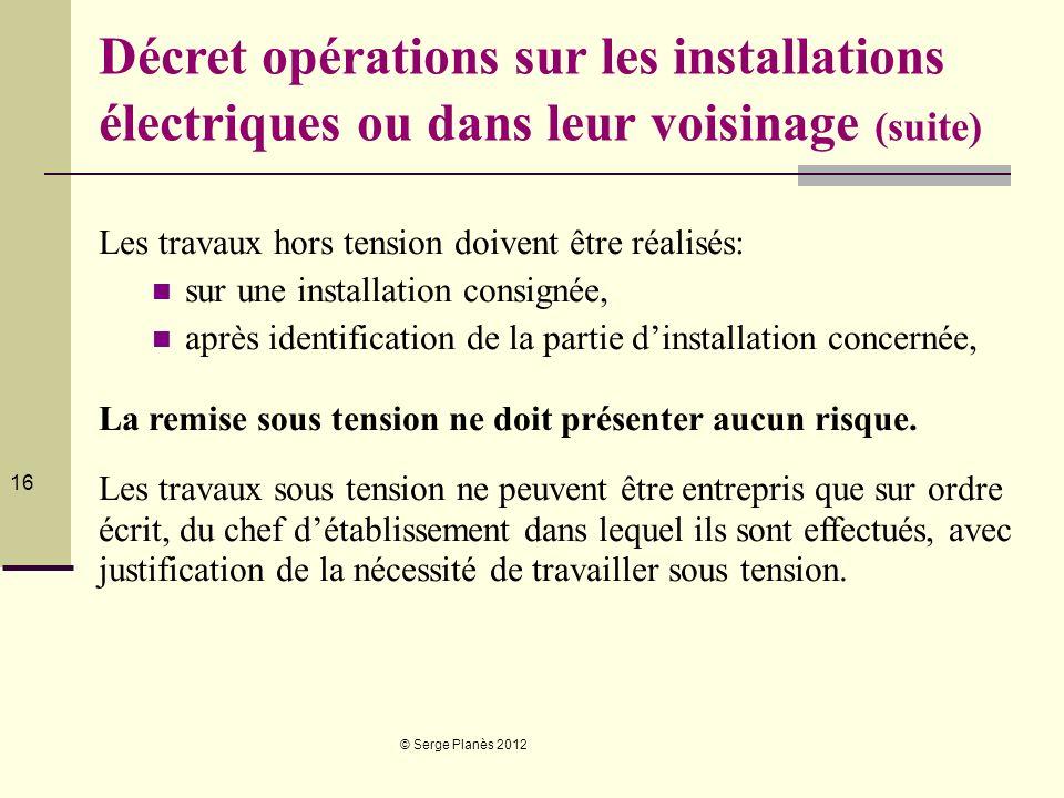© Serge Planès 2012 16 Décret opérations sur les installations électriques ou dans leur voisinage (suite) Les travaux hors tension doivent être réalis