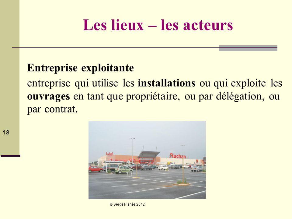 © Serge Planès 2012 18 Les lieux – les acteurs Entreprise exploitante entreprise qui utilise les installations ou qui exploite les ouvrages en tant qu