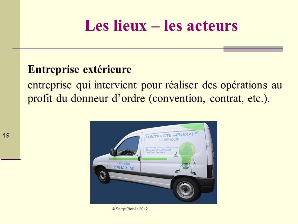 © Serge Planès 2012 19 Les lieux – les acteurs Entreprise extérieure entreprise qui intervient pour réaliser des opérations au profit du donneur dordr
