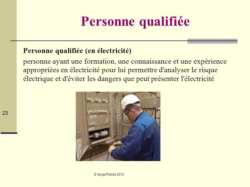 © Serge Planès 2012 23 Personne qualifiée Personne qualifiée (en électricité) personne ayant une formation, une connaissance et une expérience appropr