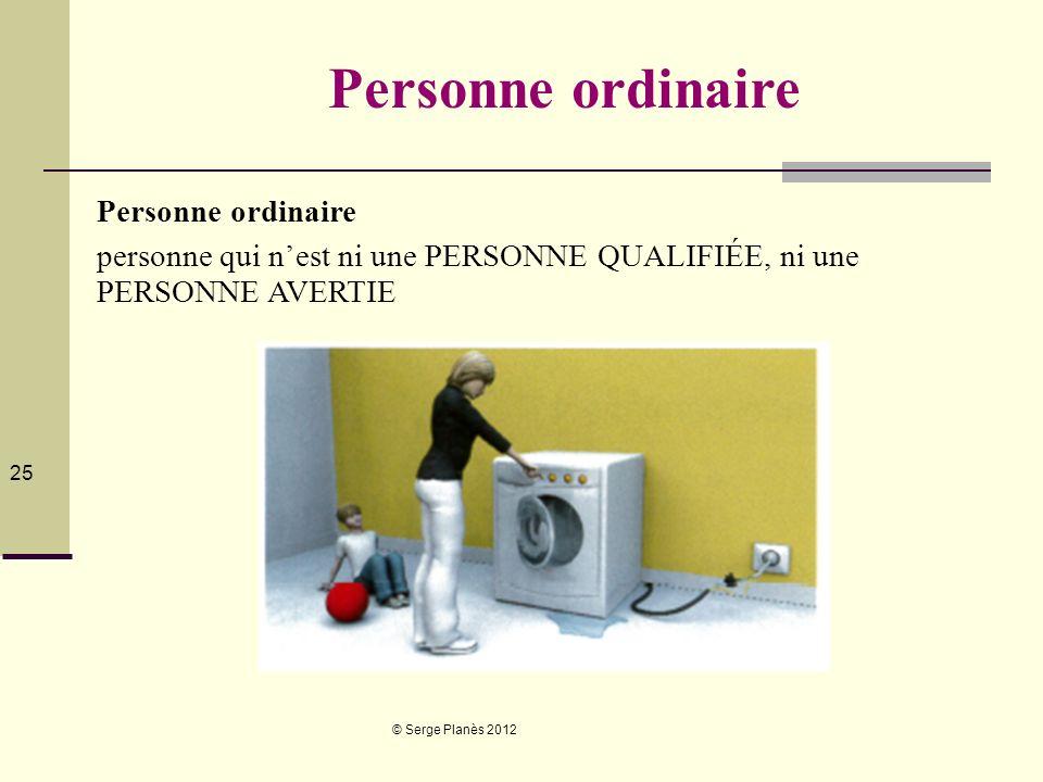 © Serge Planès 2012 25 Personne ordinaire personne qui nest ni une PERSONNE QUALIFIÉE, ni une PERSONNE AVERTIE