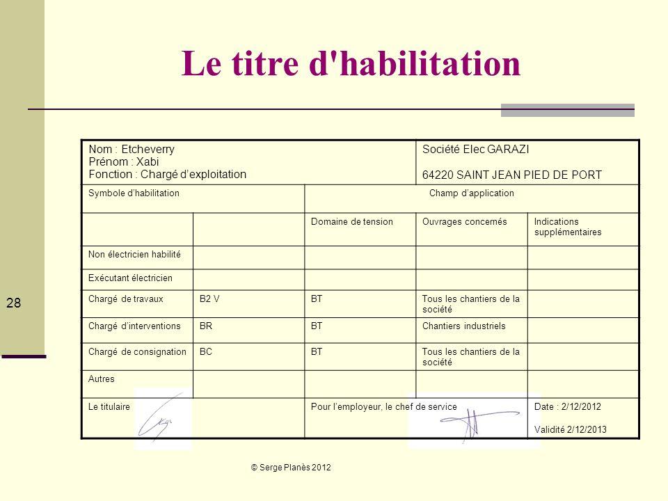 © Serge Planès 2012 28 Le titre d'habilitation Nom : Etcheverry Prénom : Xabi Fonction : Chargé dexploitation Société Elec GARAZI 64220 SAINT JEAN PIE