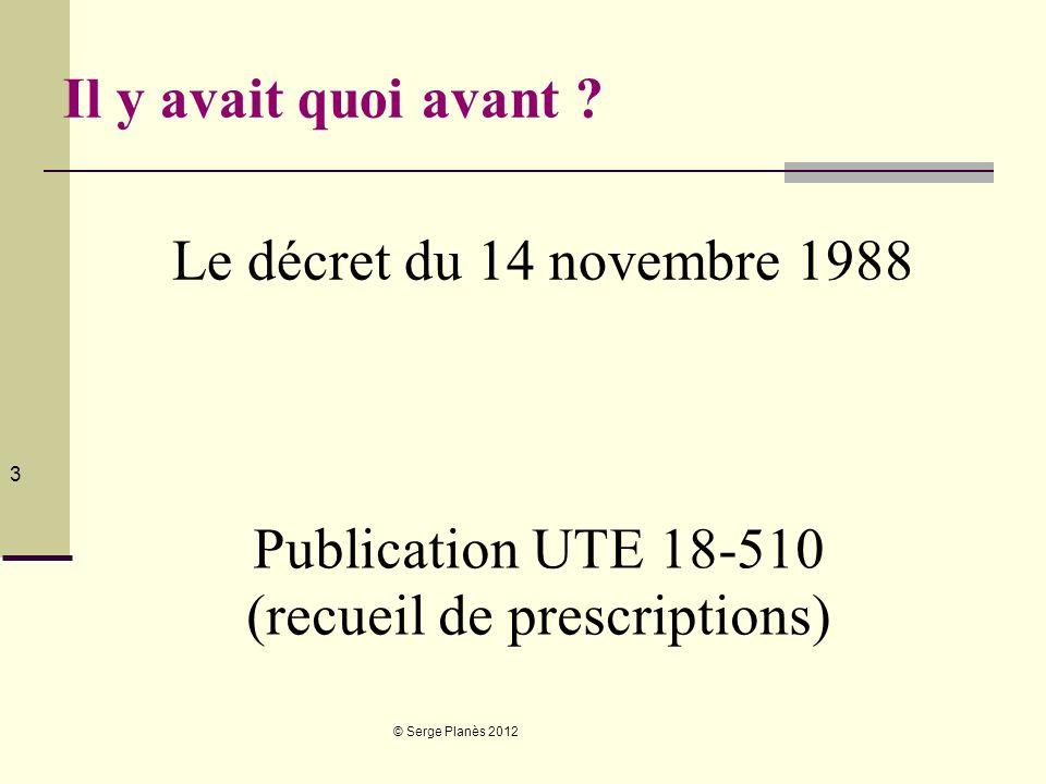 © Serge Planès 2012 3 Il y avait quoi avant ? Le décret du 14 novembre 1988 Publication UTE 18-510 (recueil de prescriptions)