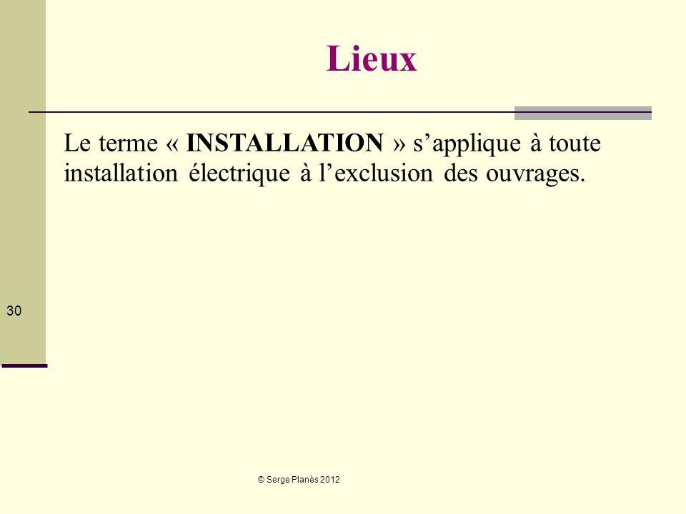 © Serge Planès 2012 30 Lieux Le terme « INSTALLATION » sapplique à toute installation électrique à lexclusion des ouvrages.
