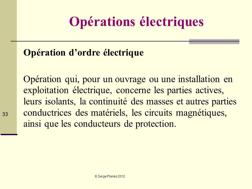 © Serge Planès 2012 33 Opérations électriques Opération dordre électrique Opération qui, pour un ouvrage ou une installation en exploitation électriqu