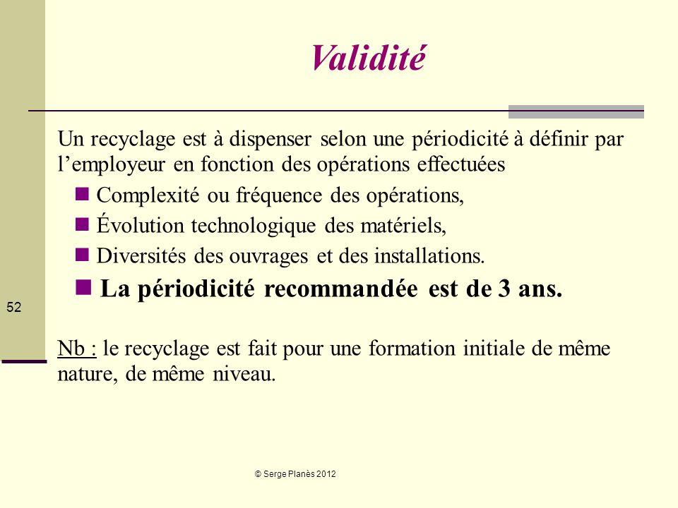© Serge Planès 2012 52 Validité Un recyclage est à dispenser selon une périodicité à définir par lemployeur en fonction des opérations effectuées Comp