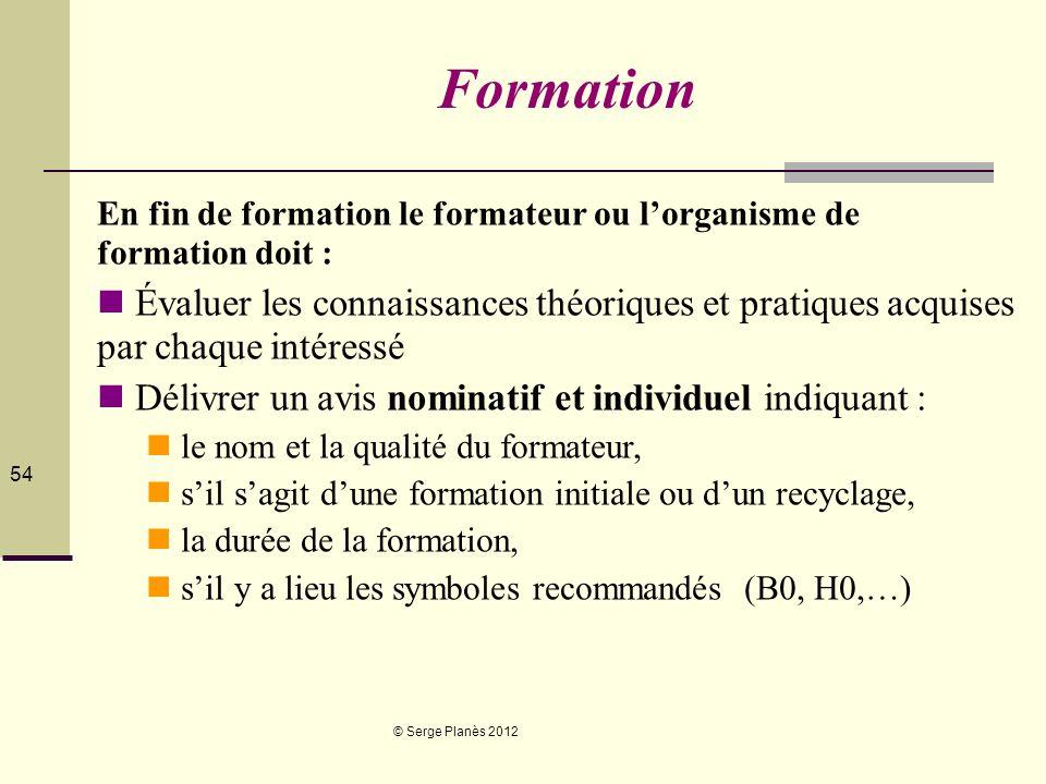 © Serge Planès 2012 54 Formation En fin de formation le formateur ou lorganisme de formation doit : Évaluer les connaissances théoriques et pratiques