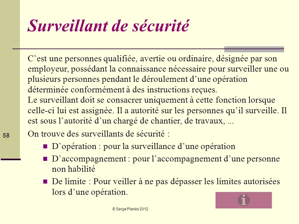 © Serge Planès 2012 58 Surveillant de sécurité Cest une personnes qualifiée, avertie ou ordinaire, désignée par son employeur, possédant la connaissan