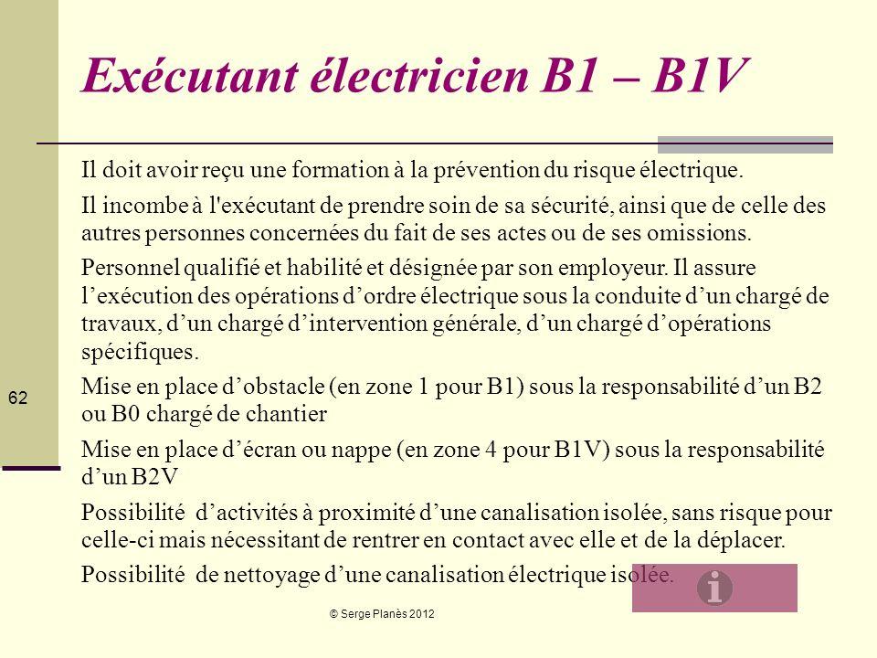 © Serge Planès 2012 62 Exécutant électricien B1 – B1V Il doit avoir reçu une formation à la prévention du risque électrique. Il incombe à l'exécutant