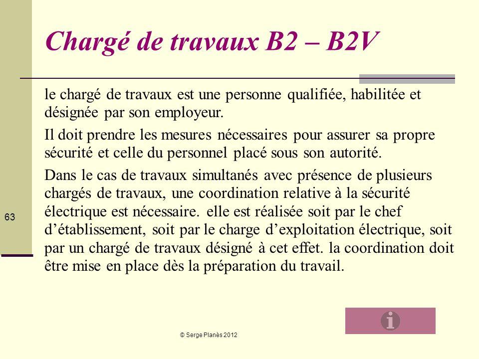 © Serge Planès 2012 63 Chargé de travaux B2 – B2V le chargé de travaux est une personne qualifiée, habilitée et désignée par son employeur. Il doit pr