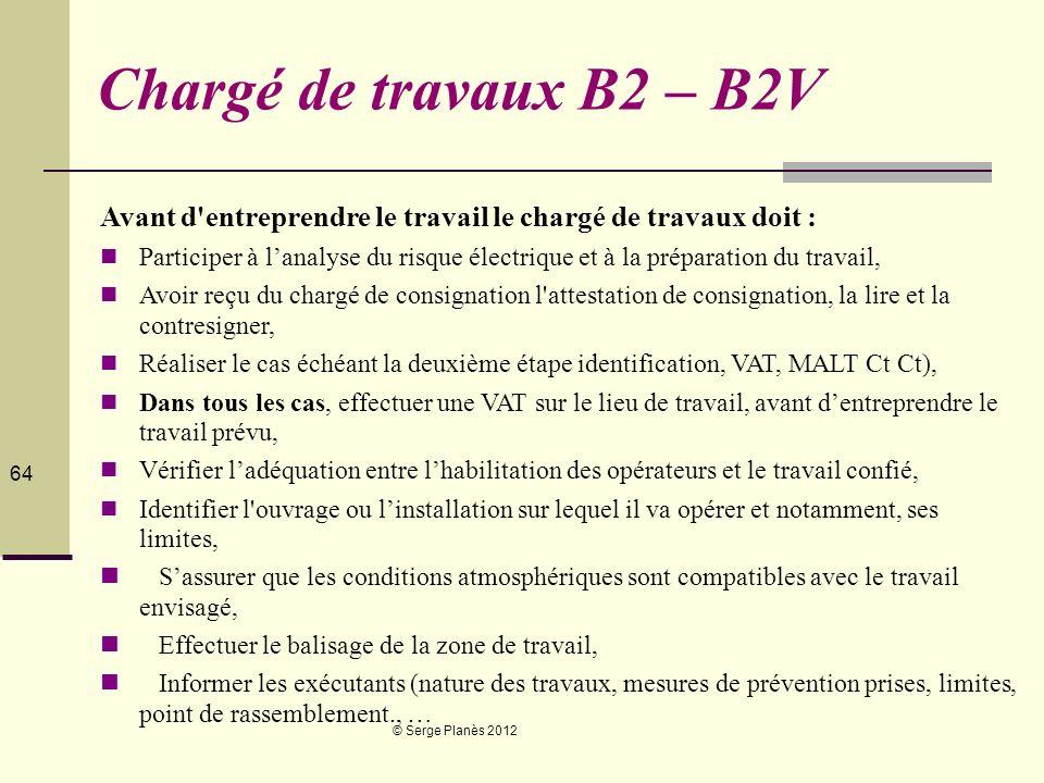 © Serge Planès 2012 64 Chargé de travaux B2 – B2V Avant d'entreprendre le travail le chargé de travaux doit : Participer à lanalyse du risque électriq