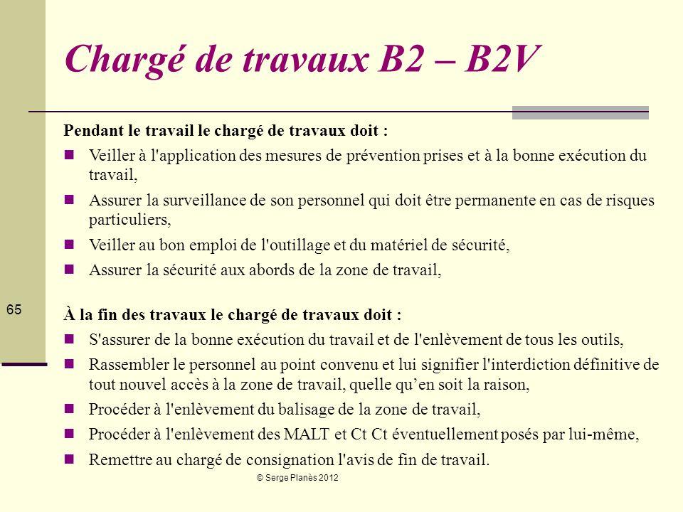 © Serge Planès 2012 65 Chargé de travaux B2 – B2V Pendant le travail le chargé de travaux doit : Veiller à l'application des mesures de prévention pri
