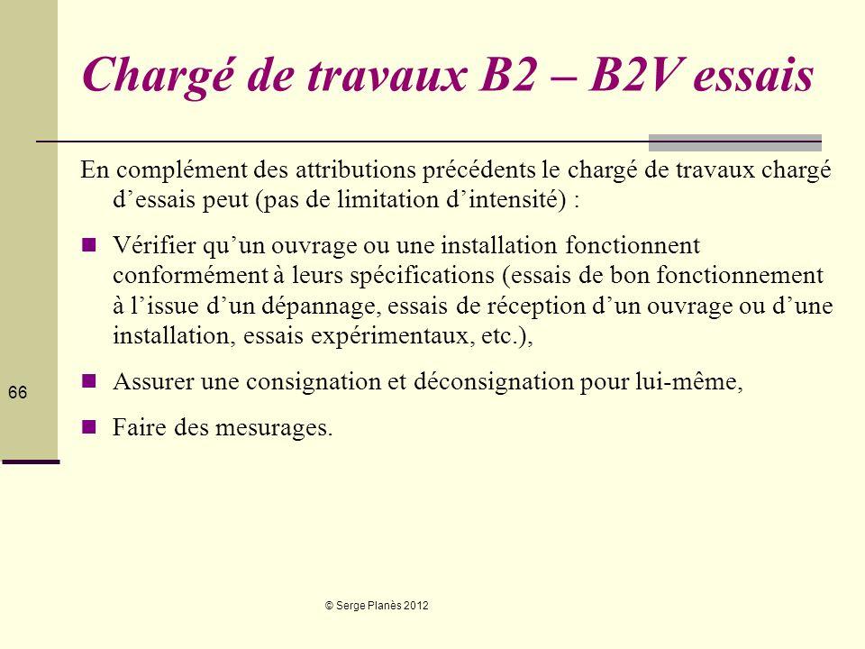 © Serge Planès 2012 66 Chargé de travaux B2 – B2V essais En complément des attributions précédents le chargé de travaux chargé dessais peut (pas de li