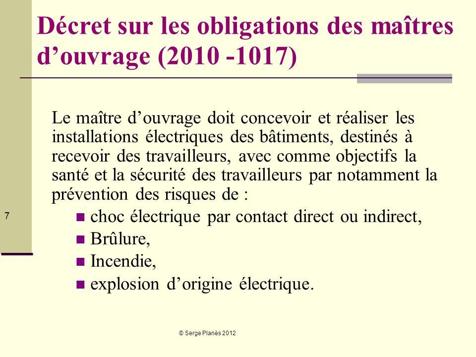 © Serge Planès 2012 7 Décret sur les obligations des maîtres douvrage (2010 -1017) Le maître douvrage doit concevoir et réaliser les installations éle