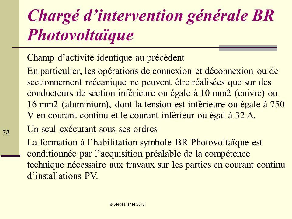 © Serge Planès 2012 73 Chargé dintervention générale BR Photovoltaïque Champ dactivité identique au précédent En particulier, les opérations de connex