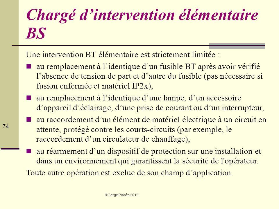 © Serge Planès 2012 74 Chargé dintervention élémentaire BS Une intervention BT élémentaire est strictement limitée : au remplacement à lidentique dun