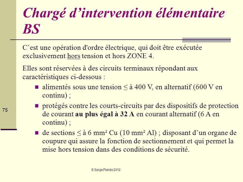 © Serge Planès 2012 75 Chargé dintervention élémentaire BS Cest une opération d'ordre électrique, qui doit être exécutée exclusivement hors tension et