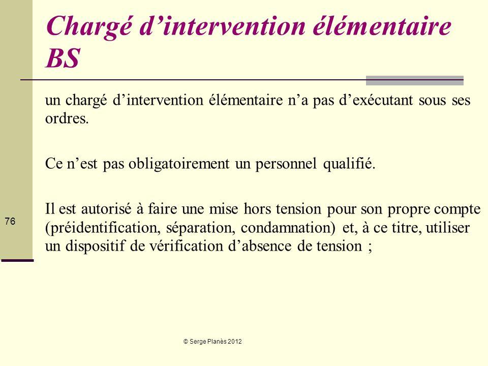© Serge Planès 2012 76 Chargé dintervention élémentaire BS un chargé dintervention élémentaire na pas dexécutant sous ses ordres. Ce nest pas obligato
