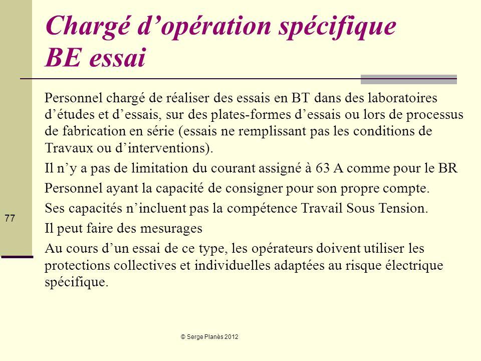 © Serge Planès 2012 77 Chargé dopération spécifique BE essai Personnel chargé de réaliser des essais en BT dans des laboratoires détudes et dessais, s