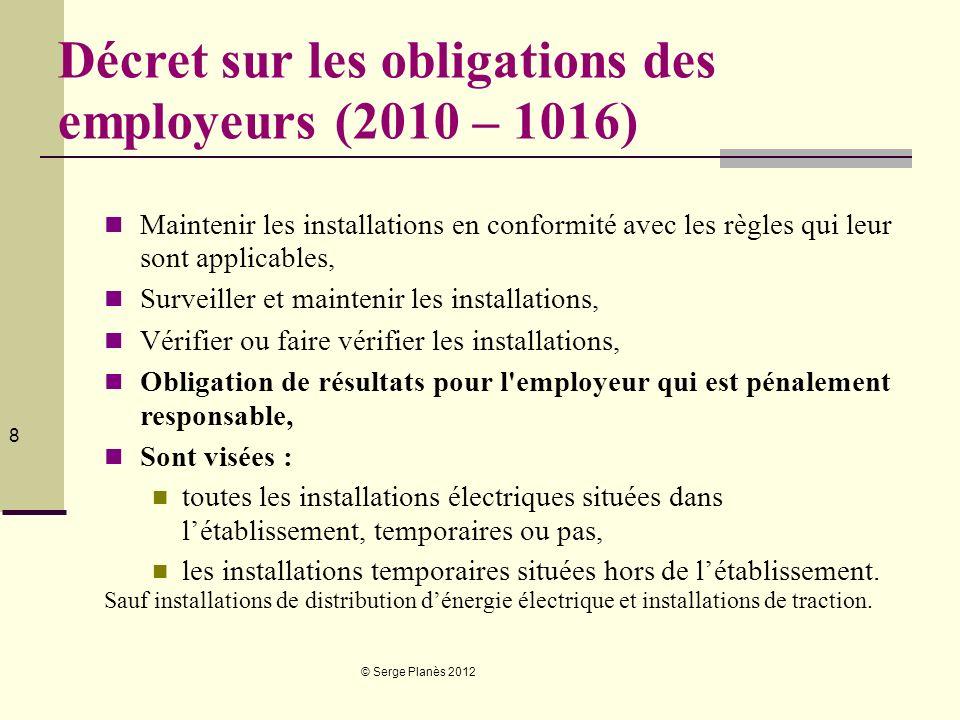 © Serge Planès 2012 8 Décret sur les obligations des employeurs (2010 – 1016) Maintenir les installations en conformité avec les règles qui leur sont