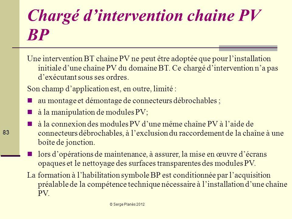 © Serge Planès 2012 83 Chargé dintervention chaine PV BP Une intervention BT chaîne PV ne peut être adoptée que pour linstallation initiale dune chaîn