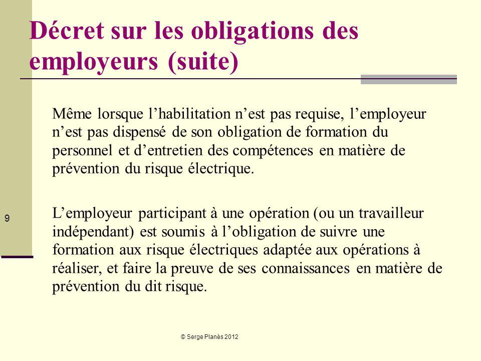 © Serge Planès 2012 9 Décret sur les obligations des employeurs (suite) Même lorsque lhabilitation nest pas requise, lemployeur nest pas dispensé de s