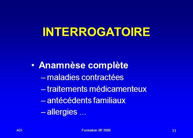 AOIFormation BF 2005 31 INTERROGATOIRE Anamnèse complète –maladies contractées –traitements médicamenteux –antécédents familiaux –allergies...