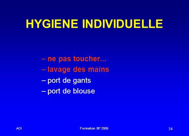 AOIFormation BF 2005 34 HYGIENE INDIVIDUELLE –ne pas toucher... –lavage des mains –port de gants –port de blouse
