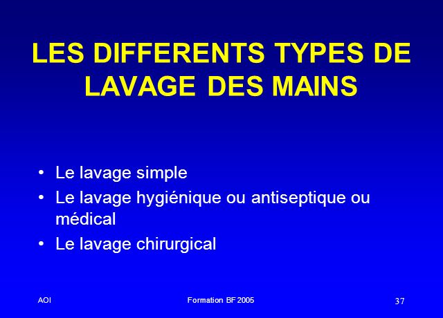 AOIFormation BF 2005 37 LES DIFFERENTS TYPES DE LAVAGE DES MAINS Le lavage simple Le lavage hygiénique ou antiseptique ou médical Le lavage chirurgica