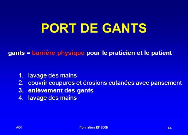 AOIFormation BF 2005 44 PORT DE GANTS gants = barrière physique pour le praticien et le patient 1. 1.lavage des mains 2. 2.couvrir coupures et érosion