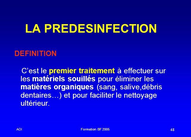 AOIFormation BF 2005 48 LA PREDESINFECTION Cest le premier traitement à effectuer sur les matériels souillés pour éliminer les matières organiques (sa