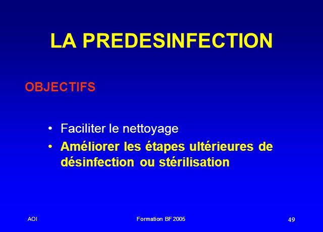 AOIFormation BF 2005 49 LA PREDESINFECTION Faciliter le nettoyage Améliorer les étapes ultérieures de désinfection ou stérilisation OBJECTIFS