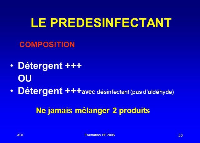 AOIFormation BF 2005 50 LE PREDESINFECTANT Détergent +++ OU Détergent +++ avec désinfectant (pas daldéhyde) COMPOSITION Ne jamais mélanger 2 produits