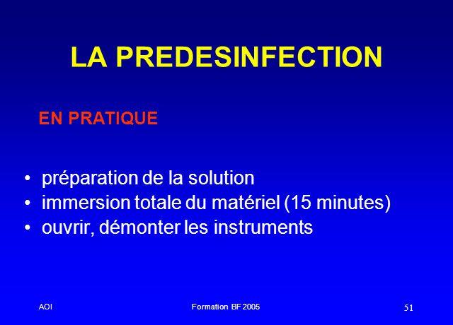 AOIFormation BF 2005 51 LA PREDESINFECTION préparation de la solution immersion totale du matériel (15 minutes) ouvrir, démonter les instruments EN PR