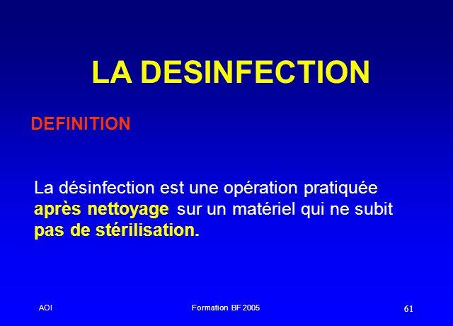 AOIFormation BF 2005 61 LA DESINFECTION DEFINITION La désinfection est une opération pratiquée après nettoyage sur un matériel qui ne subit pas de sté