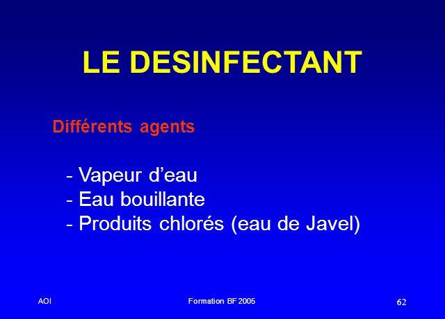 AOIFormation BF 2005 62 LE DESINFECTANT - - Vapeur deau - - Eau bouillante - - Produits chlorés (eau de Javel) Différents agents