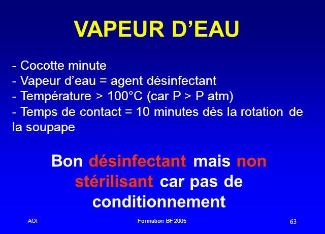AOIFormation BF 2005 63 VAPEUR DEAU - - Cocotte minute - - Vapeur deau = agent désinfectant - - Température > 100°C (car P > P atm) - - Temps de conta