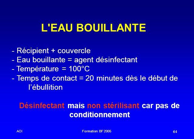 AOIFormation BF 2005 64 L'EAU BOUILLANTE - - Récipient + couvercle - - Eau bouillante = agent désinfectant - Température = 100°C - - Temps de contact