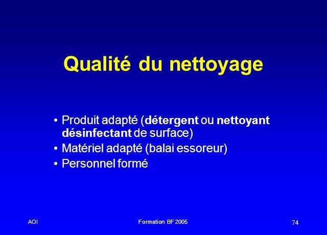AOIFormation BF 2005 74 Qualité du nettoyage Produit adapté (détergent ou nettoyant désinfectant de surface) Matériel adapté (balai essoreur) Personne
