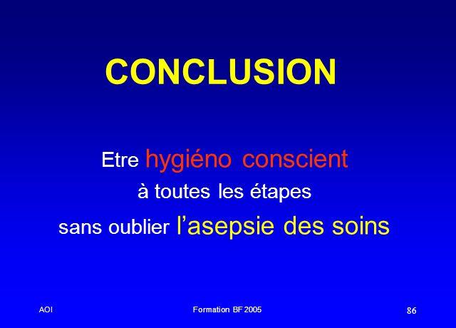 AOIFormation BF 2005 86 CONCLUSION Etre hygiéno conscient à toutes les étapes sans oublier lasepsie des soins