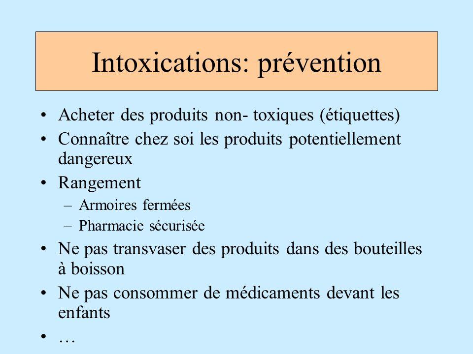 Intoxications: prévention Acheter des produits non- toxiques (étiquettes) Connaître chez soi les produits potentiellement dangereux Rangement –Armoire