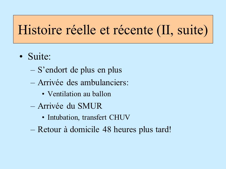 Suite: –Sendort de plus en plus –Arrivée des ambulanciers: Ventilation au ballon –Arrivée du SMUR Intubation, transfert CHUV –Retour à domicile 48 heu