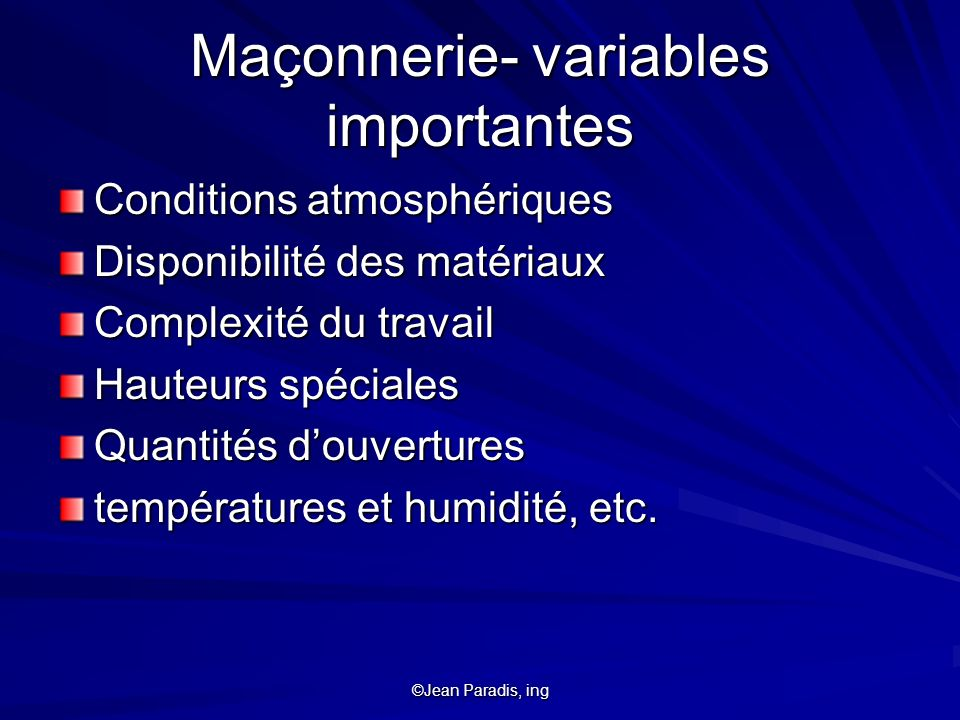 ©Jean Paradis, ing Maçonnerie- variables importantes Conditions atmosphériques Disponibilité des matériaux Complexité du travail Hauteurs spéciales Qu