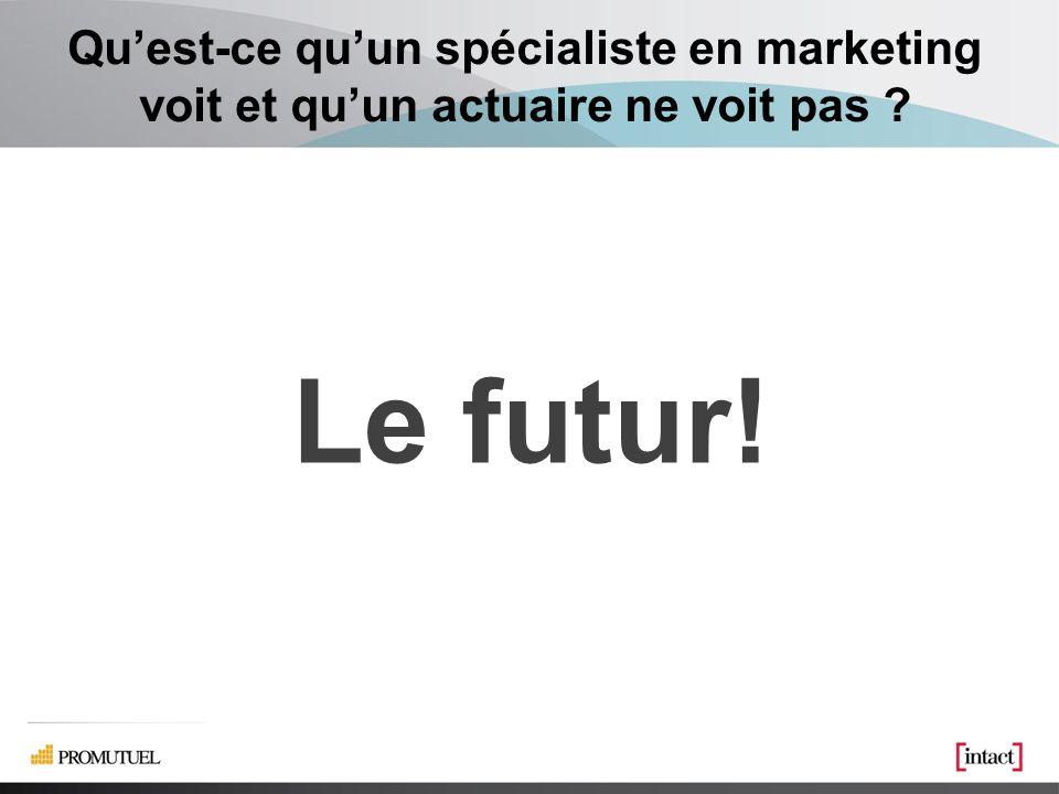 Quest-ce quun spécialiste en marketing voit et quun actuaire ne voit pas ? Le futur!