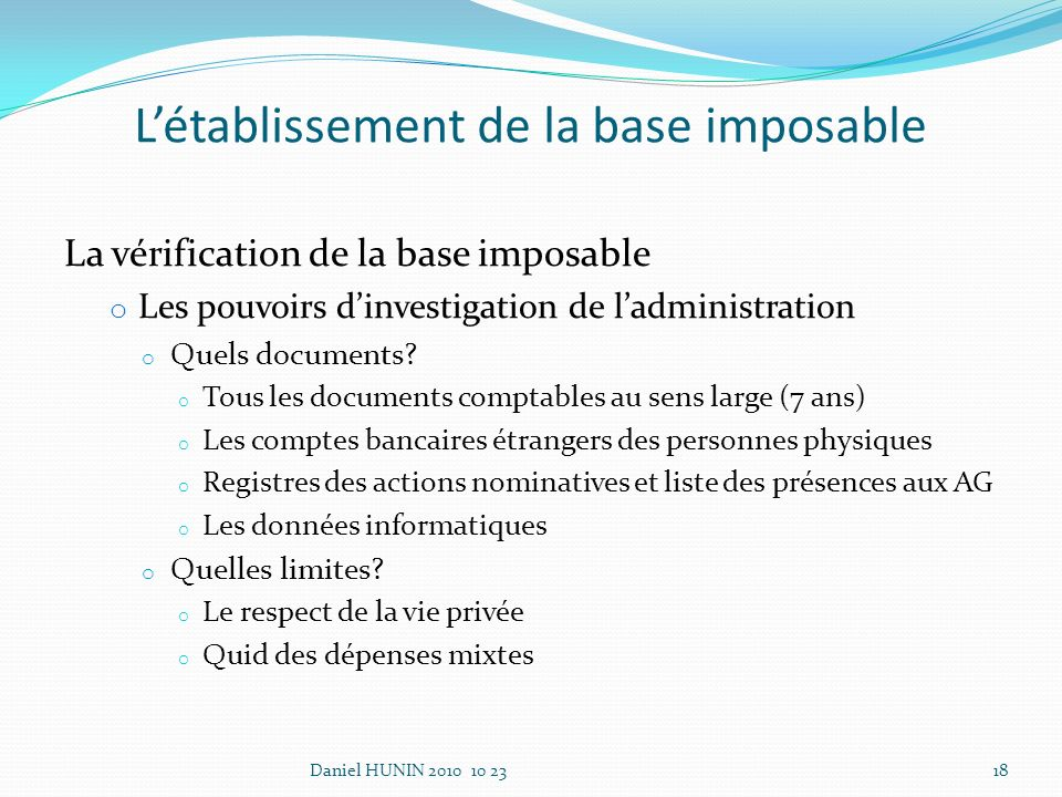 La vérification de la base imposable o Les pouvoirs dinvestigation de ladministration o Quels documents? o Tous les documents comptables au sens large