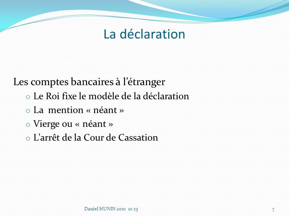 La déclaration Les comptes bancaires à létranger o Le Roi fixe le modèle de la déclaration o La mention « néant » o Vierge ou « néant » o Larrêt de la Cour de Cassation Daniel HUNIN 2010 10 237